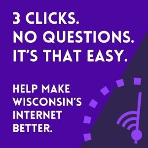 Internet speed test. 3 clicks. No questions. It's that easy. Help make Wisconsin's internet better. Test your internet.